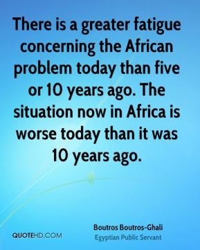 There is a greater fatigue concerning the African problem today than five or 10 years ago. The situation now in Africa is worse today than it was 10 years ago.
