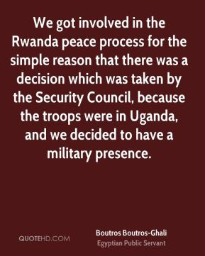 We got involved in the Rwanda peace process for the simple reason that there was a decision which was taken by the Security Council, because the troops were in Uganda, and we decided to have a military presence.