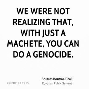Boutros Boutros-Ghali - We were not realizing that, with just a machete, you can do a genocide.