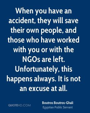 When you have an accident, they will save their own people, and those who have worked with you or with the NGOs are left. Unfortunately, this happens always. It is not an excuse at all.