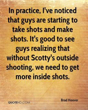 In practice, I've noticed that guys are starting to take shots and make shots. It's good to see guys realizing that without Scotty's outside shooting, we need to get more inside shots.