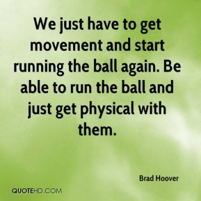 We just have to get movement and start running the ball again. Be able to run the ball and just get physical with them.
