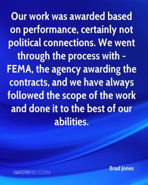 Brad Jones - Our work was awarded based on performance, certainly not political connections. We went through the process with -FEMA, the agency awarding the contracts, and we have always followed the scope of the work and done it to the best of our abilities.