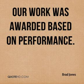 Brad Jones - Our work was awarded based on performance.