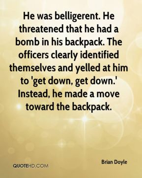 Brian Doyle - He was belligerent. He threatened that he had a bomb in his backpack. The officers clearly identified themselves and yelled at him to 'get down, get down.' Instead, he made a move toward the backpack.