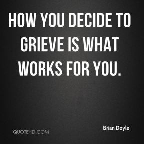 Brian Doyle - How you decide to grieve is what works for you.