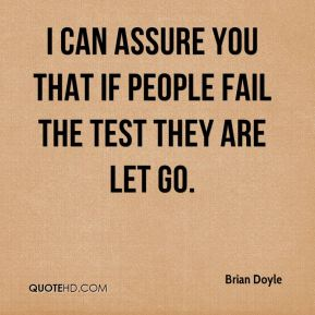 Brian Doyle - I can assure you that if people fail the test they are let go.