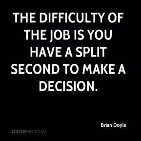 Brian Doyle - The difficulty of the job is you have a split second to make a decision.