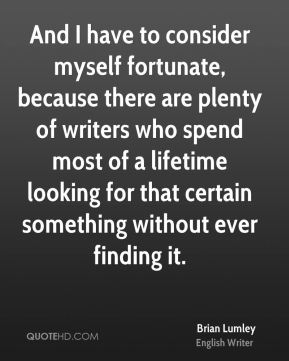 And I have to consider myself fortunate, because there are plenty of writers who spend most of a lifetime looking for that certain something without ever finding it.