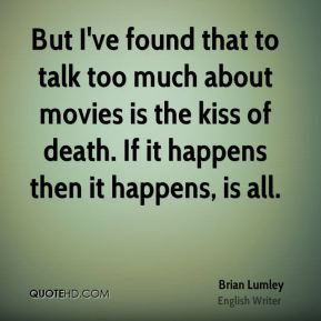 But I've found that to talk too much about movies is the kiss of death. If it happens then it happens, is all.