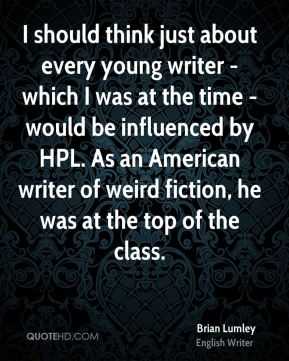 I should think just about every young writer - which I was at the time - would be influenced by HPL. As an American writer of weird fiction, he was at the top of the class.