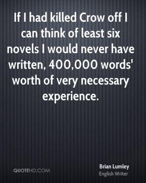 Brian Lumley - If I had killed Crow off I can think of least six novels I would never have written, 400,000 words' worth of very necessary experience.