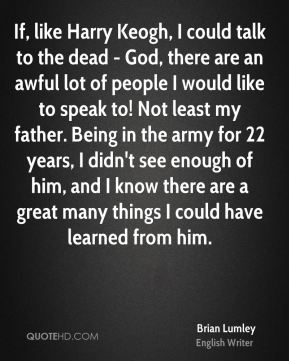 Brian Lumley - If, like Harry Keogh, I could talk to the dead - God, there are an awful lot of people I would like to speak to! Not least my father. Being in the army for 22 years, I didn't see enough of him, and I know there are a great many things I could have learned from him.