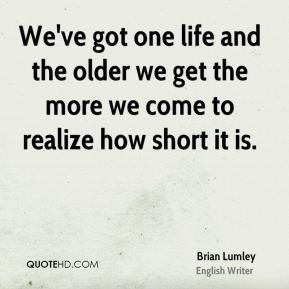 We've got one life and the older we get the more we come to realize how short it is.