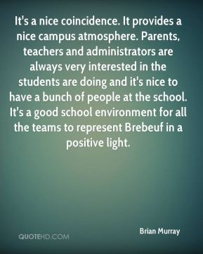 Brian Murray - It's a nice coincidence. It provides a nice campus atmosphere. Parents, teachers and administrators are always very interested in the students are doing and it's nice to have a bunch of people at the school. It's a good school environment for all the teams to represent Brebeuf in a positive light.