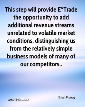 Brian Murray - This step will provide E*Trade the opportunity to add additional revenue streams unrelated to volatile market conditions, distinguishing us from the relatively simple business models of many of our competitors.
