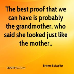 The best proof that we can have is probably the grandmother, who said she looked just like the mother.