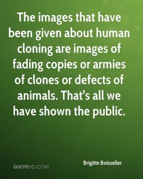 Brigitte Boisselier - The images that have been given about human cloning are images of fading copies or armies of clones or defects of animals. That's all we have shown the public.
