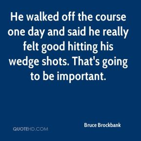 Bruce Brockbank - He walked off the course one day and said he really felt good hitting his wedge shots. That's going to be important.