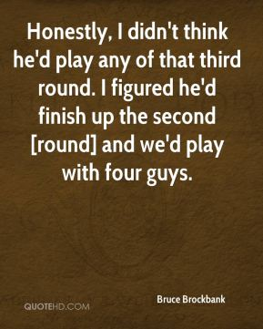 Bruce Brockbank - Honestly, I didn't think he'd play any of that third round. I figured he'd finish up the second [round] and we'd play with four guys.
