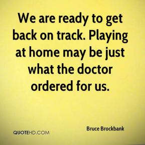 Bruce Brockbank - We are ready to get back on track. Playing at home may be just what the doctor ordered for us.