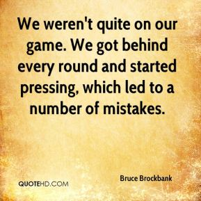 Bruce Brockbank - We weren't quite on our game. We got behind every round and started pressing, which led to a number of mistakes.