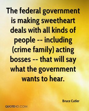 Bruce Cutler - The federal government is making sweetheart deals with all kinds of people -- including (crime family) acting bosses -- that will say what the government wants to hear.