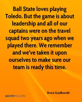 Bruce Gradkowski - Ball State loves playing Toledo. But the game is about leadership and all of our captains were on the travel squad two years ago when we played there. We remember and we've taken it upon ourselves to make sure our team is ready this time.