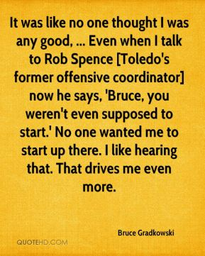 Bruce Gradkowski - It was like no one thought I was any good, ... Even when I talk to Rob Spence [Toledo's former offensive coordinator] now he says, 'Bruce, you weren't even supposed to start.' No one wanted me to start up there. I like hearing that. That drives me even more.