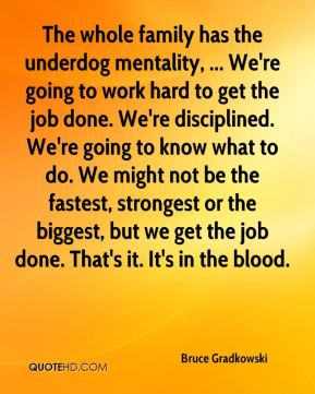 Bruce Gradkowski - The whole family has the underdog mentality, ... We're going to work hard to get the job done. We're disciplined. We're going to know what to do. We might not be the fastest, strongest or the biggest, but we get the job done. That's it. It's in the blood.