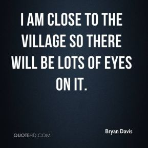 I am close to the village so there will be lots of eyes on it.