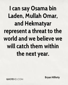 Bryan Hilferty - I can say Osama bin Laden, Mullah Omar, and Hekmatyar represent a threat to the world and we believe we will catch them within the next year.