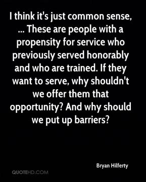 I think it's just common sense, ... These are people with a propensity for service who previously served honorably and who are trained. If they want to serve, why shouldn't we offer them that opportunity? And why should we put up barriers?
