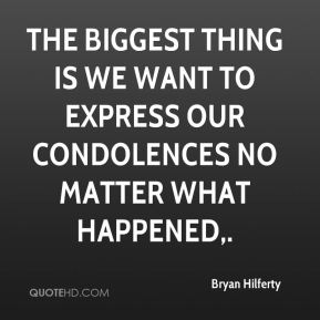 The biggest thing is we want to express our condolences no matter what happened.