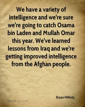 We have a variety of intelligence and we're sure we're going to catch Osama bin Laden and Mullah Omar this year. We've learned lessons from Iraq and we're getting improved intelligence from the Afghan people.