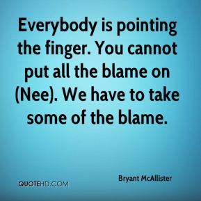 Bryant McAllister - Everybody is pointing the finger. You cannot put all the blame on (Nee). We have to take some of the blame.