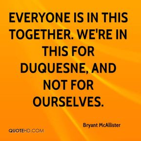 Everyone is in this together. We're in this for Duquesne, and not for ourselves.