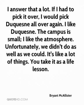 I answer that a lot. If I had to pick it over, I would pick Duquesne all over again. I like Duquesne. The campus is small; I like the atmosphere. Unfortunately, we didn't do as well as we could. It's like a lot of things. You take it as a life lesson.