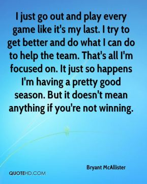 I just go out and play every game like it's my last. I try to get better and do what I can do to help the team. That's all I'm focused on. It just so happens I'm having a pretty good season. But it doesn't mean anything if you're not winning.