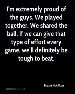 I'm extremely proud of the guys. We played together. We shared the ball. If we can give that type of effort every game, we'll definitely be tough to beat.