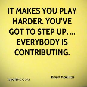 Bryant McAllister - It makes you play harder. You've got to step up. ... Everybody is contributing.