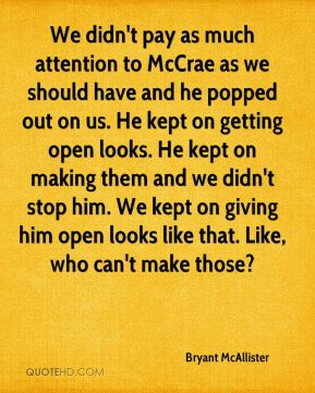 We didn't pay as much attention to McCrae as we should have and he popped out on us. He kept on getting open looks. He kept on making them and we didn't stop him. We kept on giving him open looks like that. Like, who can't make those?