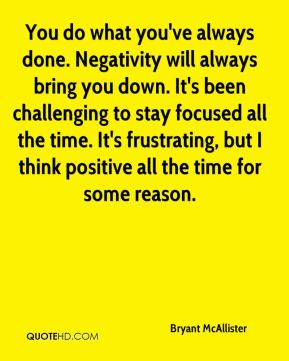 You do what you've always done. Negativity will always bring you down. It's been challenging to stay focused all the time. It's frustrating, but I think positive all the time for some reason.