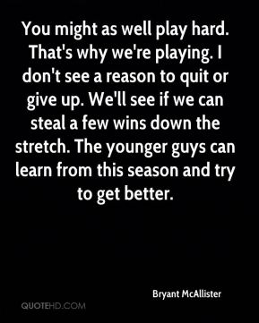 You might as well play hard. That's why we're playing. I don't see a reason to quit or give up. We'll see if we can steal a few wins down the stretch. The younger guys can learn from this season and try to get better.