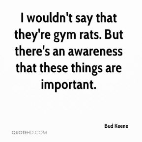 I wouldn't say that they're gym rats. But there's an awareness that these things are important.