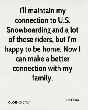 I'll maintain my connection to U.S. Snowboarding and a lot of those riders, but I'm happy to be home. Now I can make a better connection with my family.