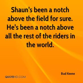 Bud Keene - Shaun's been a notch above the field for sure. He's been a notch above all the rest of the riders in the world.
