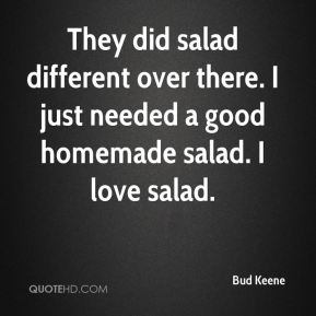 They did salad different over there. I just needed a good homemade salad. I love salad.