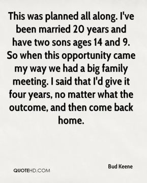 Bud Keene - This was planned all along. I've been married 20 years and have two sons ages 14 and 9. So when this opportunity came my way we had a big family meeting. I said that I'd give it four years, no matter what the outcome, and then come back home.
