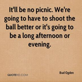 Bud Ogden - It'll be no picnic. We're going to have to shoot the ball better or it's going to be a long afternoon or evening.
